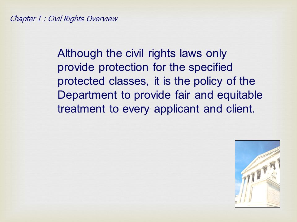Although the civil rights laws only provide protection for the specified protected classes, it is the policy of the Department to provide fair and equitable treatment to every applicant and client.