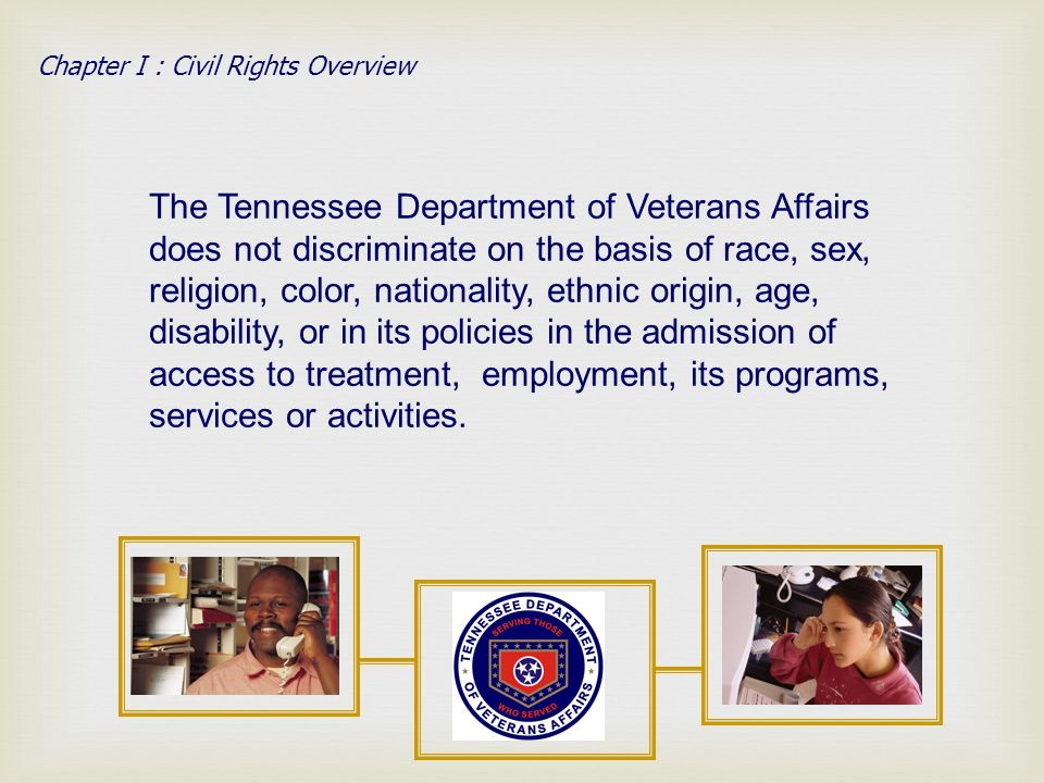The Tennessee Department of Veterans Affairs does not discriminate on the basis of race, sex, religion, color, nationality, ethnic origin, age, disability, or in its policies in the admission of access to treatment, employment, its programs, services or activities.