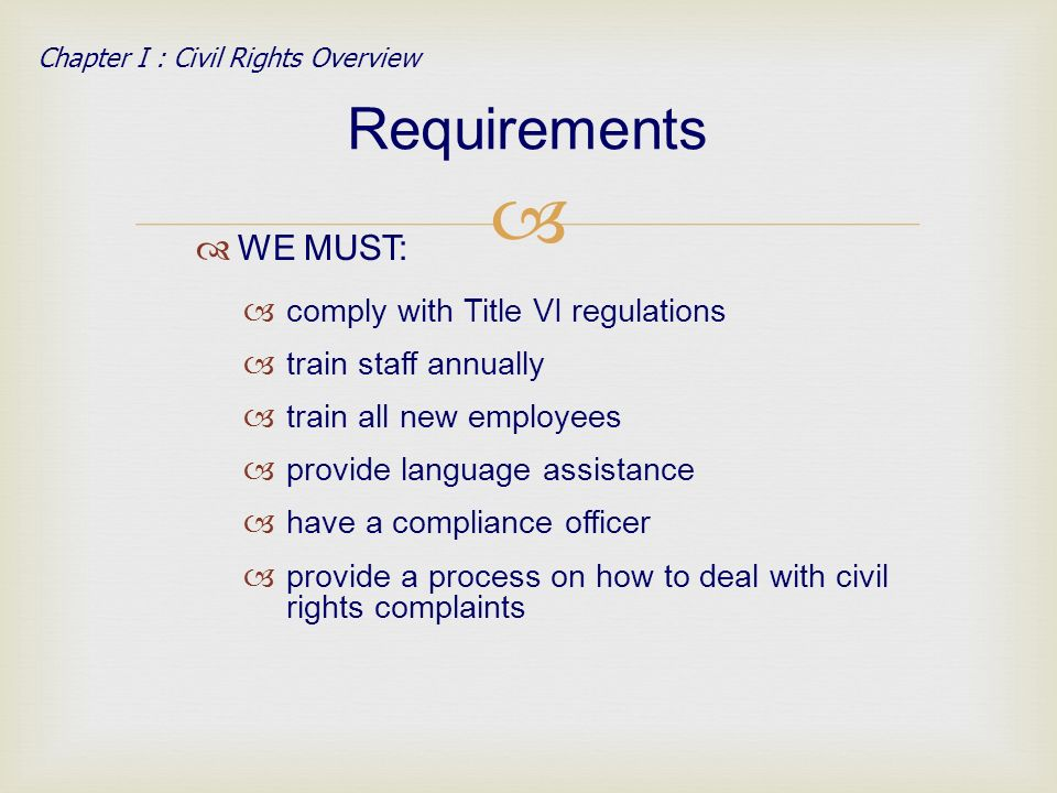 WE MUST: comply with Title VI regulations train staff annually train all new employees provide language assistance have a compliance officer provide a process on how to deal with civil rights complaints Requirements Chapter I : Civil Rights Overview