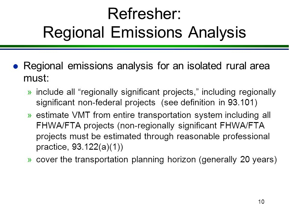 10 Refresher: Regional Emissions Analysis l Regional emissions analysis for an isolated rural area must: »include all regionally significant projects, including regionally significant non-federal projects (see definition in 93.101) »estimate VMT from entire transportation system including all FHWA/FTA projects (non-regionally significant FHWA/FTA projects must be estimated through reasonable professional practice, 93.122(a)(1)) »cover the transportation planning horizon (generally 20 years)