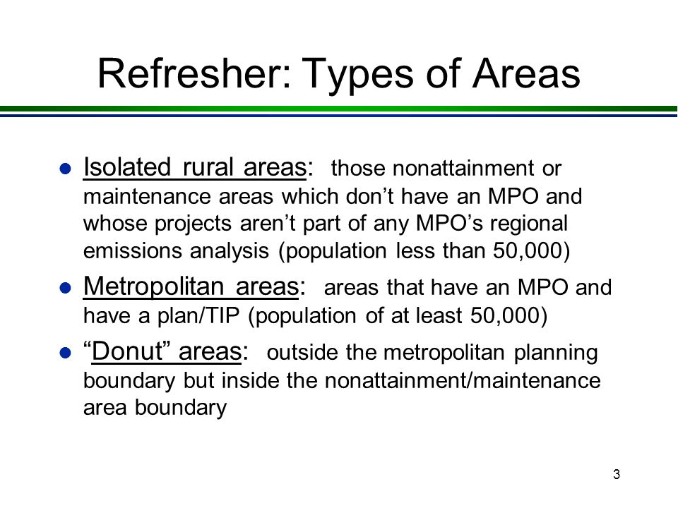 3 Refresher: Types of Areas l Isolated rural areas: those nonattainment or maintenance areas which dont have an MPO and whose projects arent part of any MPOs regional emissions analysis (population less than 50,000) l Metropolitan areas: areas that have an MPO and have a plan/TIP (population of at least 50,000) lDonut areas: outside the metropolitan planning boundary but inside the nonattainment/maintenance area boundary