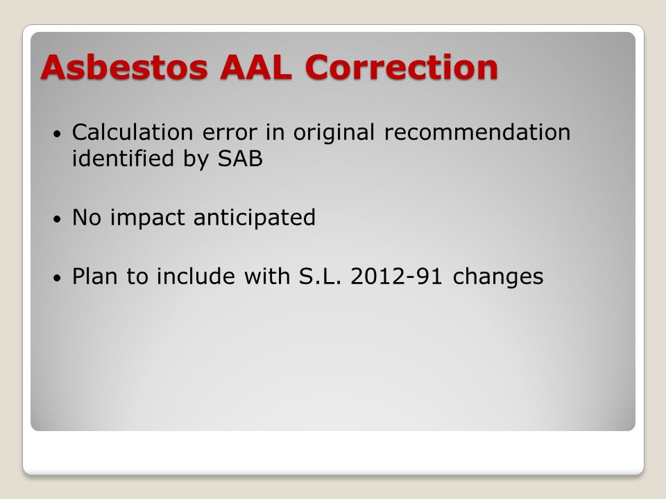 Asbestos AAL Correction Calculation error in original recommendation identified by SAB No impact anticipated Plan to include with S.L.