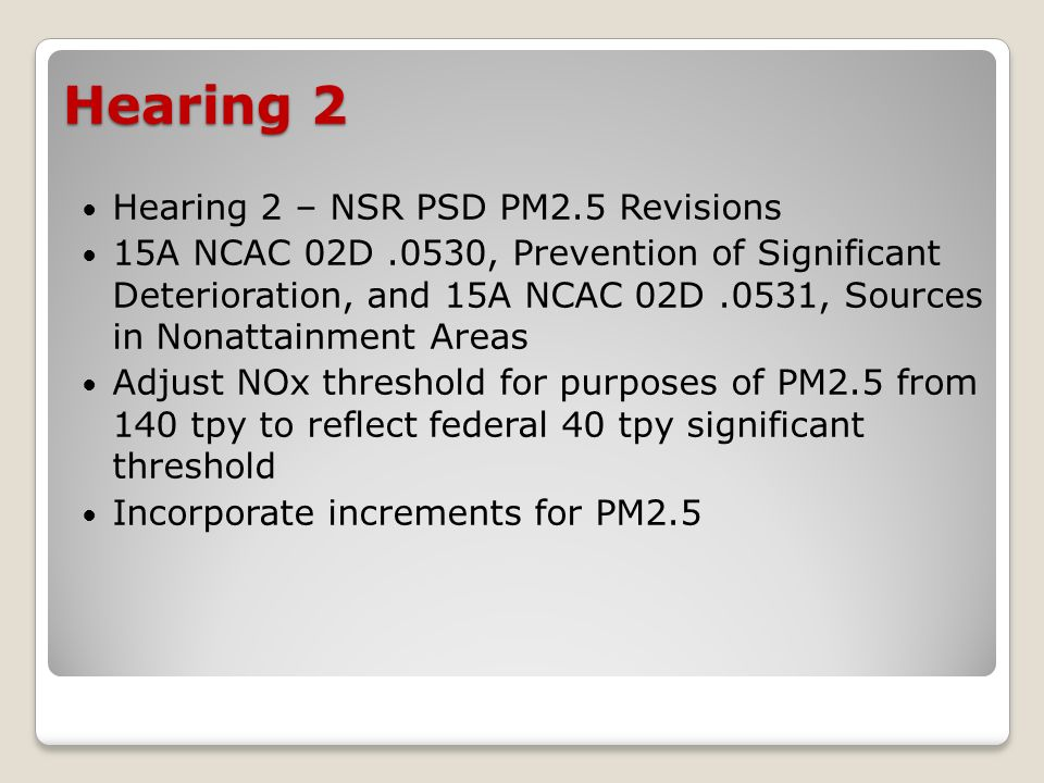 Hearing 2 Hearing 2 – NSR PSD PM2.5 Revisions 15A NCAC 02D.0530, Prevention of Significant Deterioration, and 15A NCAC 02D.0531, Sources in Nonattainment Areas Adjust NOx threshold for purposes of PM2.5 from 140 tpy to reflect federal 40 tpy significant threshold Incorporate increments for PM2.5