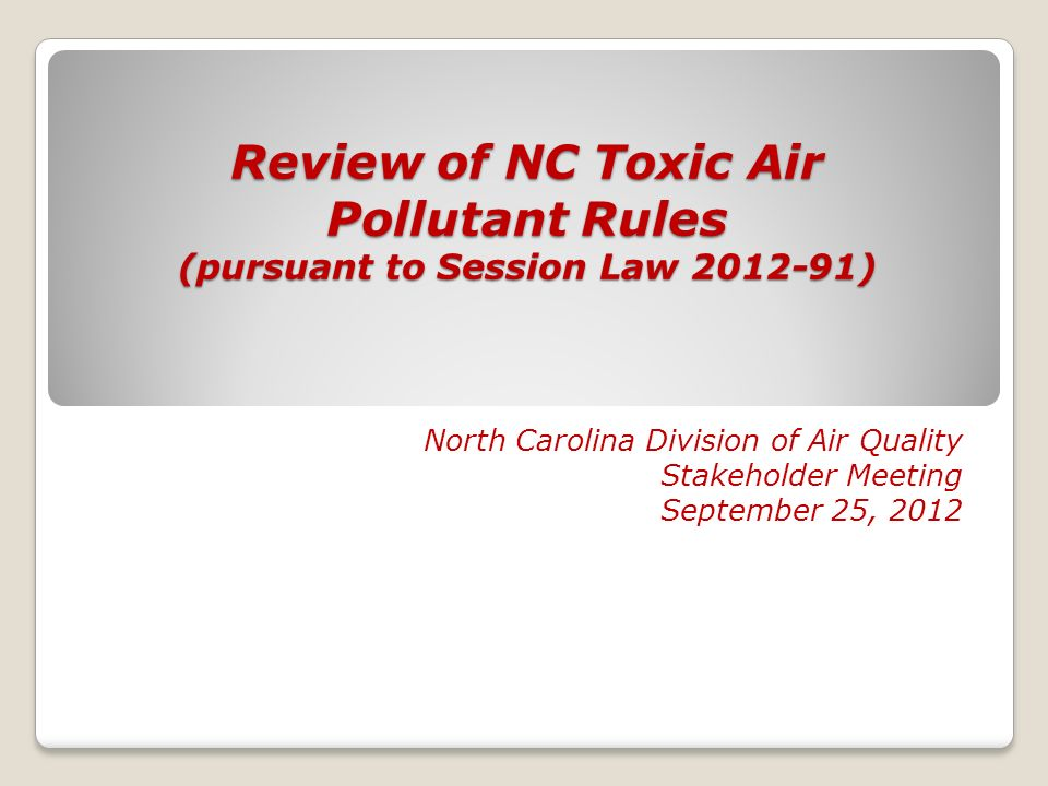 Review of NC Toxic Air Pollutant Rules (pursuant to Session Law 2012-91) North Carolina Division of Air Quality Stakeholder Meeting September 25, 2012