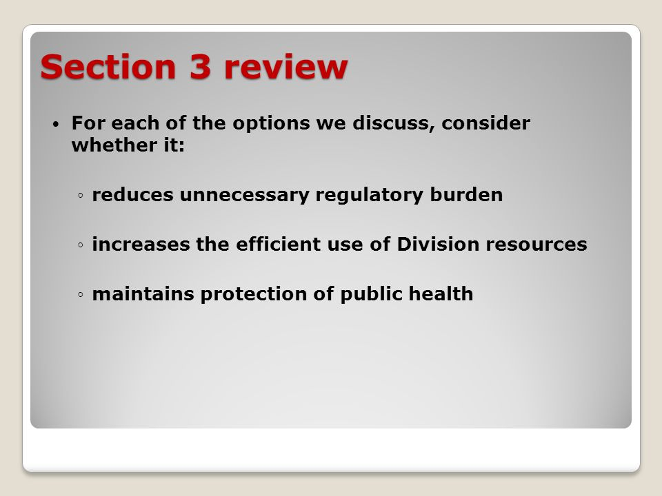 Section 3 review For each of the options we discuss, consider whether it: reduces unnecessary regulatory burden increases the efficient use of Division resources maintains protection of public health