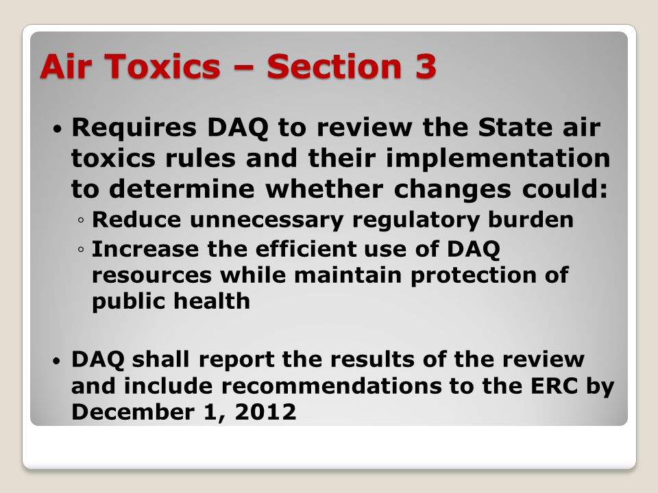 Air Toxics – Section 3 Requires DAQ to review the State air toxics rules and their implementation to determine whether changes could: Reduce unnecessary regulatory burden Increase the efficient use of DAQ resources while maintain protection of public health DAQ shall report the results of the review and include recommendations to the ERC by December 1, 2012