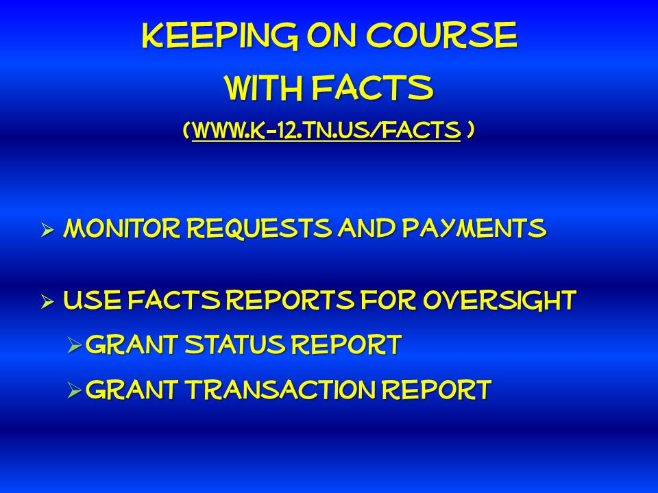 Keeping on course with FACTS (www.k-12.tn.us/facts ) Monitor requests and payments Monitor requests and payments Use FACTS reports for oversight Use FACTS reports for oversight Grant Status Report Grant Status Report Grant Transaction Report Grant Transaction Report