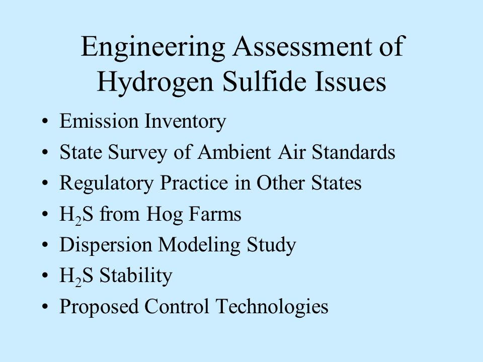 Engineering Assessment of Hydrogen Sulfide Issues Emission Inventory State Survey of Ambient Air Standards Regulatory Practice in Other States H 2 S from Hog Farms Dispersion Modeling Study H 2 S Stability Proposed Control Technologies