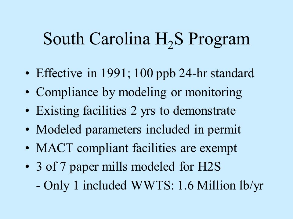 South Carolina H 2 S Program Effective in 1991; 100 ppb 24-hr standard Compliance by modeling or monitoring Existing facilities 2 yrs to demonstrate Modeled parameters included in permit MACT compliant facilities are exempt 3 of 7 paper mills modeled for H2S - Only 1 included WWTS: 1.6 Million lb/yr