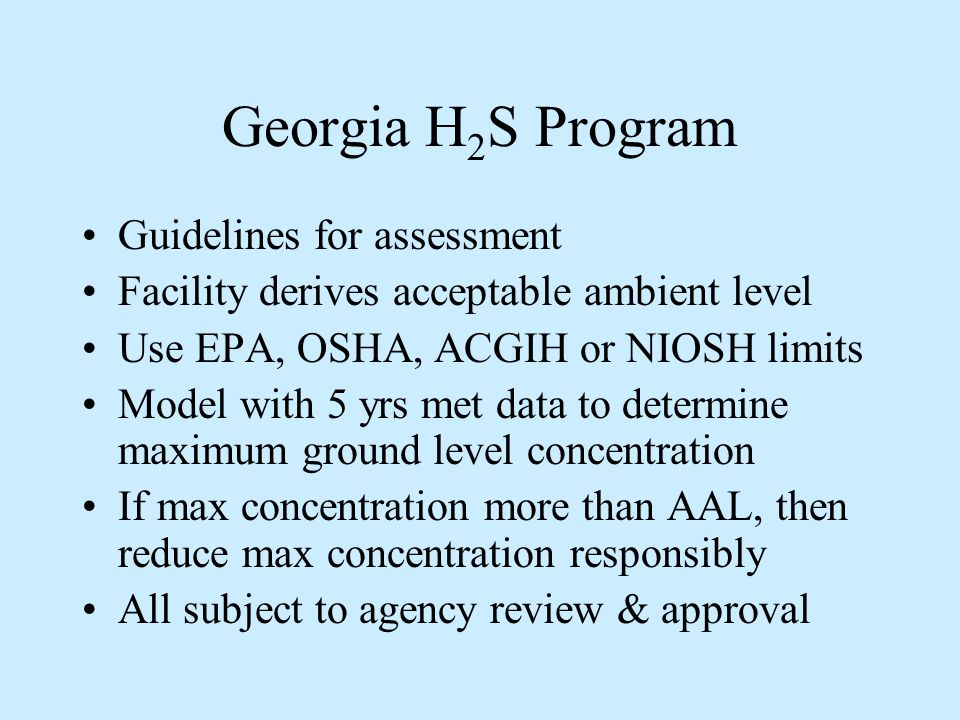 Georgia H 2 S Program Guidelines for assessment Facility derives acceptable ambient level Use EPA, OSHA, ACGIH or NIOSH limits Model with 5 yrs met data to determine maximum ground level concentration If max concentration more than AAL, then reduce max concentration responsibly All subject to agency review & approval