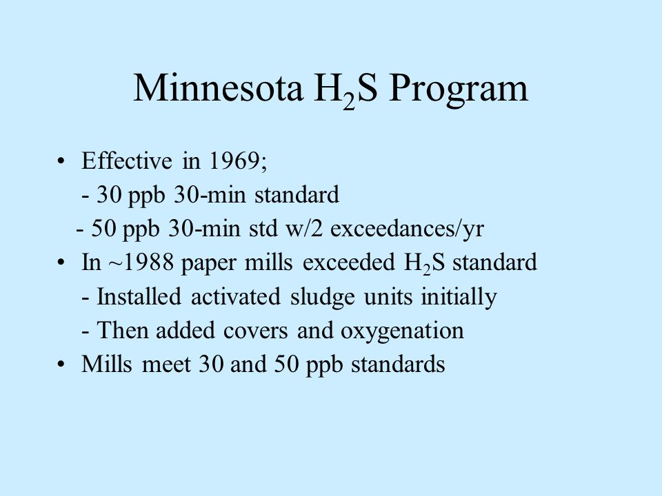 Minnesota H 2 S Program Effective in 1969; - 30 ppb 30-min standard - 50 ppb 30-min std w/2 exceedances/yr In ~1988 paper mills exceeded H 2 S standard - Installed activated sludge units initially - Then added covers and oxygenation Mills meet 30 and 50 ppb standards