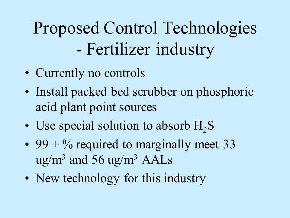Proposed Control Technologies - Fertilizer industry Currently no controls Install packed bed scrubber on phosphoric acid plant point sources Use special solution to absorb H 2 S 99 + % required to marginally meet 33 ug/m 3 and 56 ug/m 3 AALs New technology for this industry