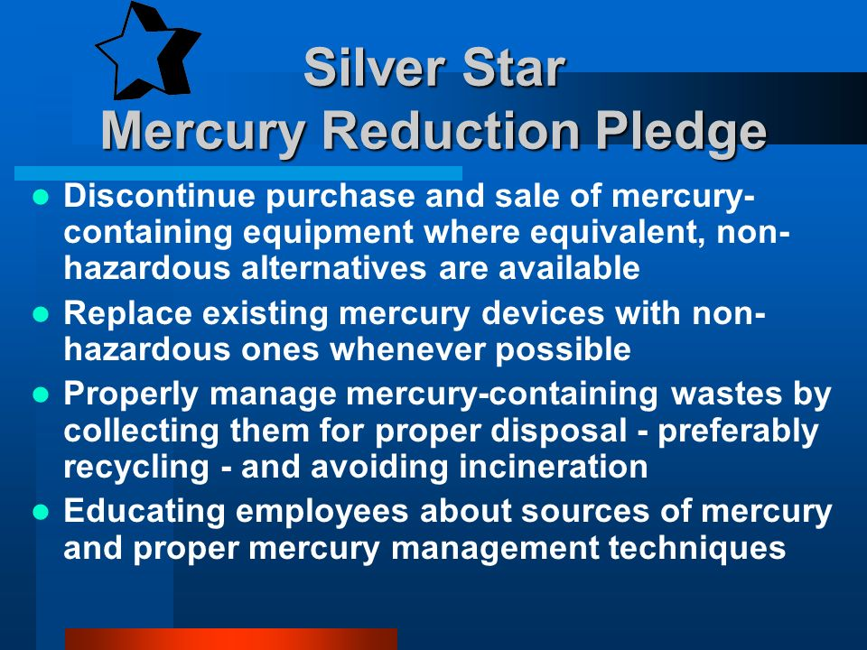 Silver Star Mercury Reduction Pledge Discontinue purchase and sale of mercury- containing equipment where equivalent, non- hazardous alternatives are available Replace existing mercury devices with non- hazardous ones whenever possible Properly manage mercury-containing wastes by collecting them for proper disposal - preferably recycling - and avoiding incineration Educating employees about sources of mercury and proper mercury management techniques