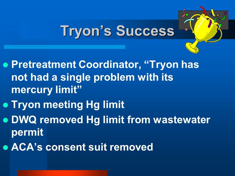 Tryons Success Pretreatment Coordinator, Tryon has not had a single problem with its mercury limit Tryon meeting Hg limit DWQ removed Hg limit from wastewater permit ACAs consent suit removed