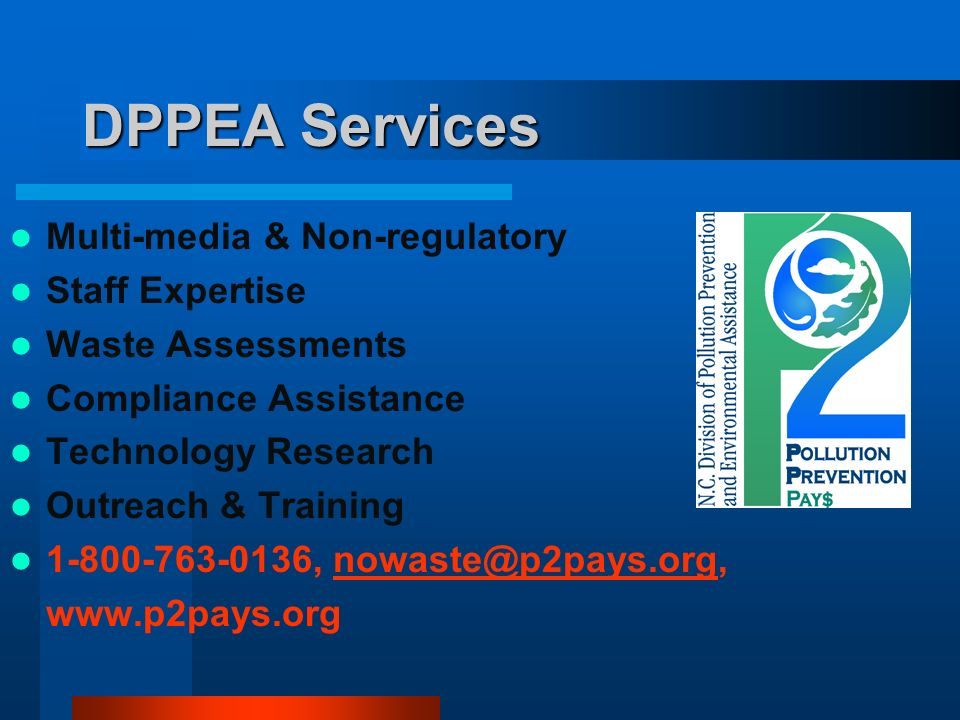 DPPEA Services Multi-media & Non-regulatory Staff Expertise Waste Assessments Compliance Assistance Technology Research Outreach & Training 1-800-763-0136, nowaste@p2pays.org,nowaste@p2pays.org www.p2pays.org