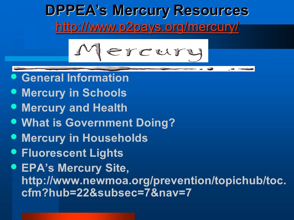 DPPEAs Mercury Resources http://www.p2pays.org/mercury/ http://www.p2pays.org/mercury/ General Information Mercury in Schools Mercury and Health What is Government Doing.