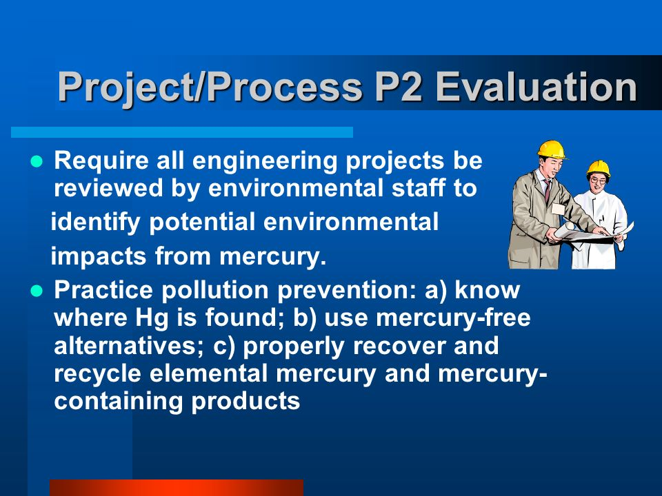 Project/Process P2 Evaluation Require all engineering projects be reviewed by environmental staff to identify potential environmental impacts from mercury.