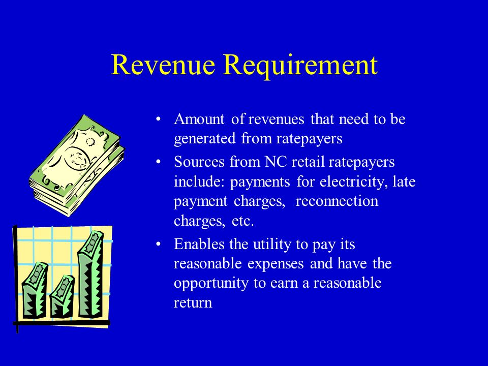 Revenue Requirement Amount of revenues that need to be generated from ratepayers Sources from NC retail ratepayers include: payments for electricity, late payment charges, reconnection charges, etc.