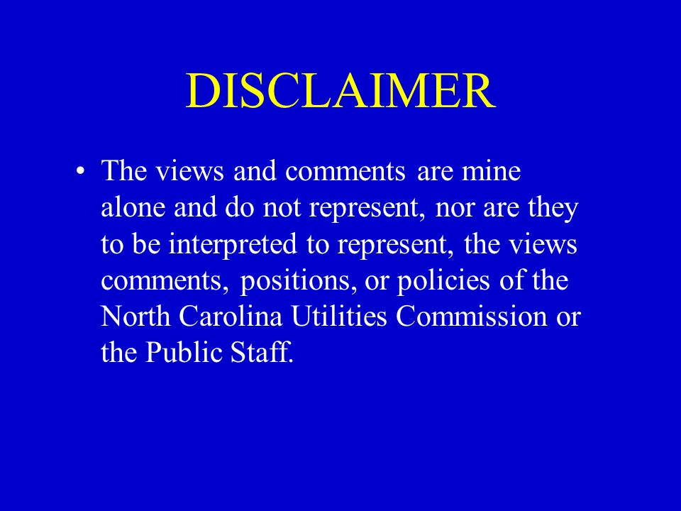 DISCLAIMER The views and comments are mine alone and do not represent, nor are they to be interpreted to represent, the views comments, positions, or policies of the North Carolina Utilities Commission or the Public Staff.