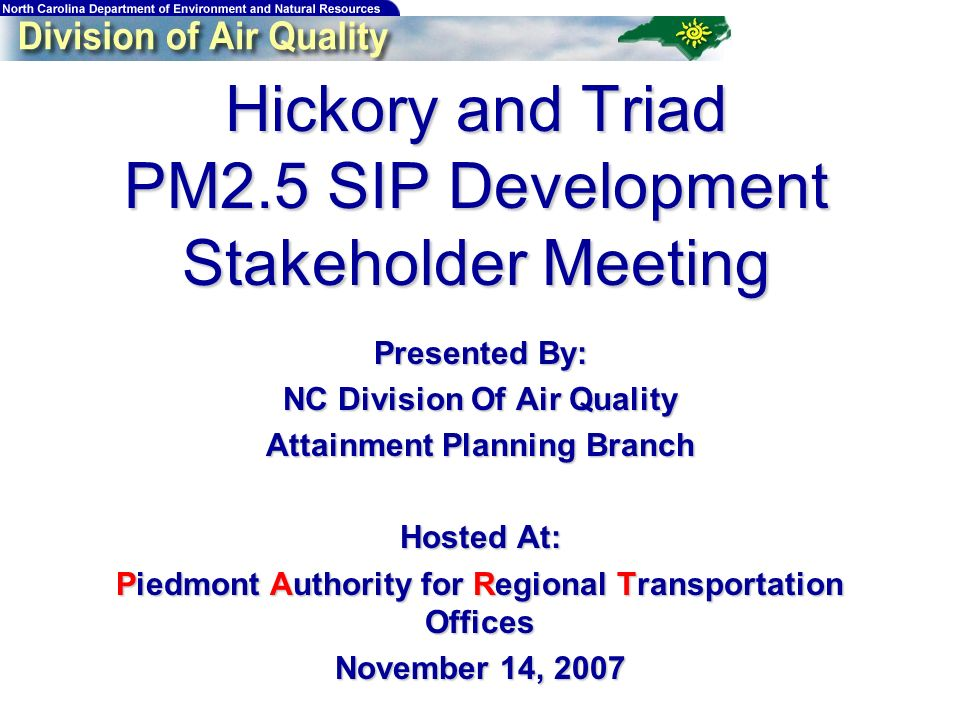 Hickory and Triad PM2.5 SIP Development Stakeholder Meeting Presented By: NC Division Of Air Quality Attainment Planning Branch Hosted At: Piedmont Authority for Regional Transportation Offices November 14, 2007