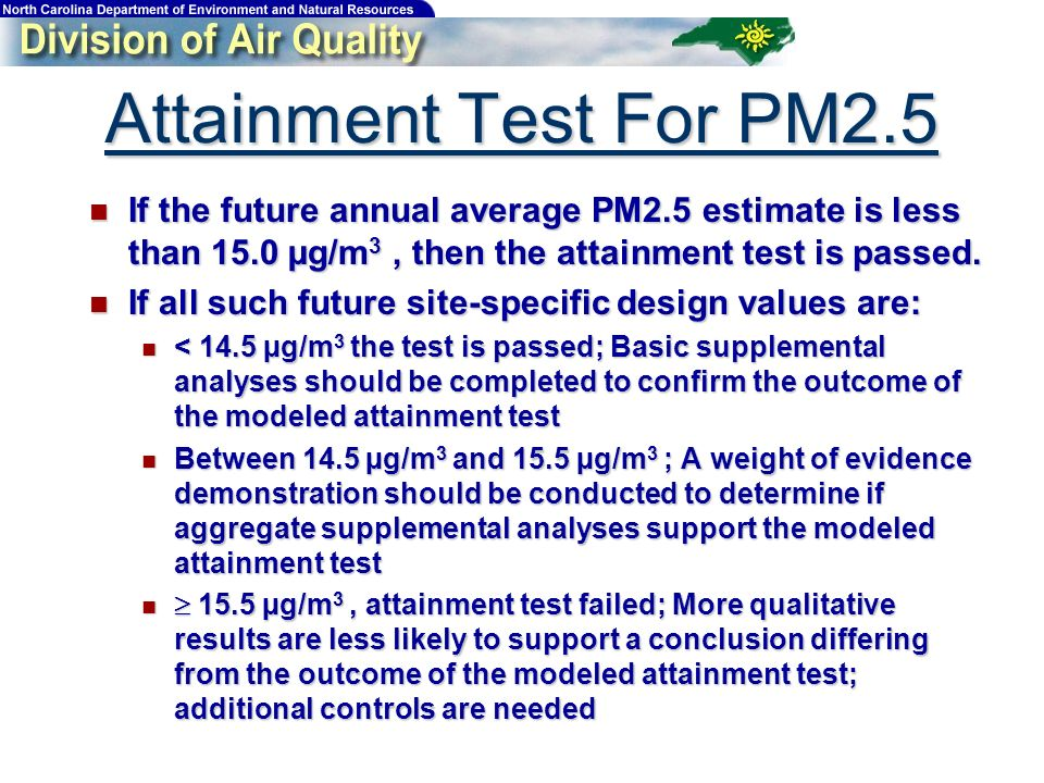 Attainment Test For PM2.5 If the future annual average PM2.5 estimate is less than 15.0 µg/m 3, then the attainment test is passed.