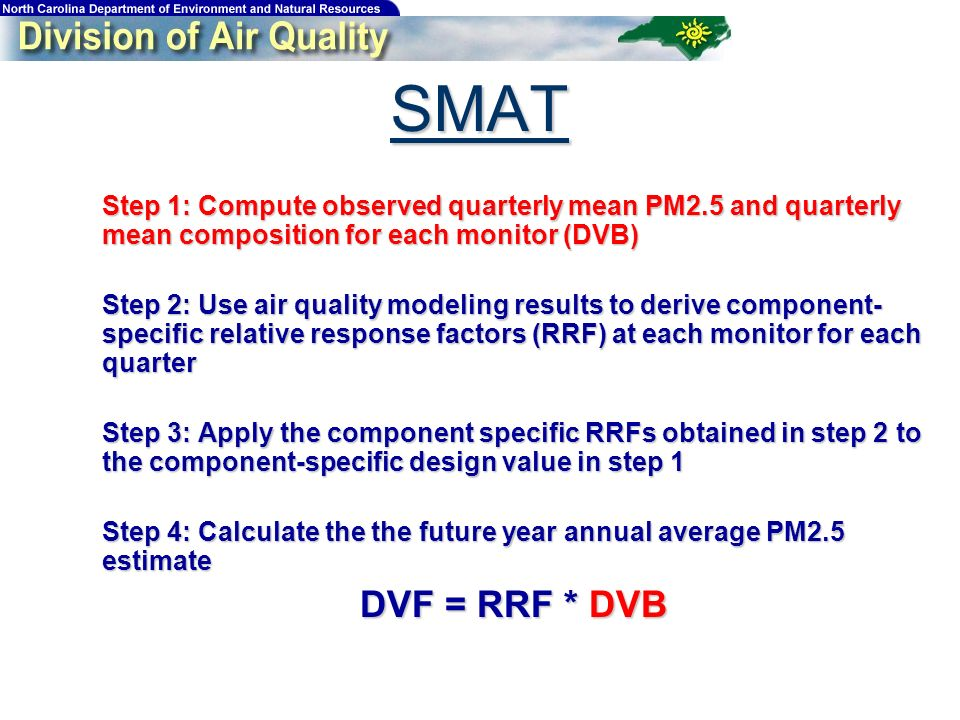 SMAT Step 1: Compute observed quarterly mean PM2.5 and quarterly mean composition for each monitor (DVB) Step 1: Compute observed quarterly mean PM2.5 and quarterly mean composition for each monitor (DVB) Step 2: Use air quality modeling results to derive component- specific relative response factors (RRF) at each monitor for each quarter Step 2: Use air quality modeling results to derive component- specific relative response factors (RRF) at each monitor for each quarter Step 3: Apply the component specific RRFs obtained in step 2 to the component-specific design value in step 1 Step 3: Apply the component specific RRFs obtained in step 2 to the component-specific design value in step 1 Step 4: Calculate the the future year annual average PM2.5 estimate Step 4: Calculate the the future year annual average PM2.5 estimate DVF = RRF * DVB DVF = RRF * DVB