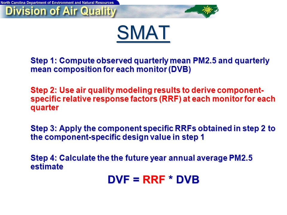 Step 1: Compute observed quarterly mean PM2.5 and quarterly mean composition for each monitor (DVB) Step 1: Compute observed quarterly mean PM2.5 and quarterly mean composition for each monitor (DVB) Step 2: Use air quality modeling results to derive component- specific relative response factors (RRF) at each monitor for each quarter Step 2: Use air quality modeling results to derive component- specific relative response factors (RRF) at each monitor for each quarter Step 3: Apply the component specific RRFs obtained in step 2 to the component-specific design value in step 1 Step 3: Apply the component specific RRFs obtained in step 2 to the component-specific design value in step 1 Step 4: Calculate the the future year annual average PM2.5 estimate Step 4: Calculate the the future year annual average PM2.5 estimate DVF = RRF * DVB DVF = RRF * DVB SMAT