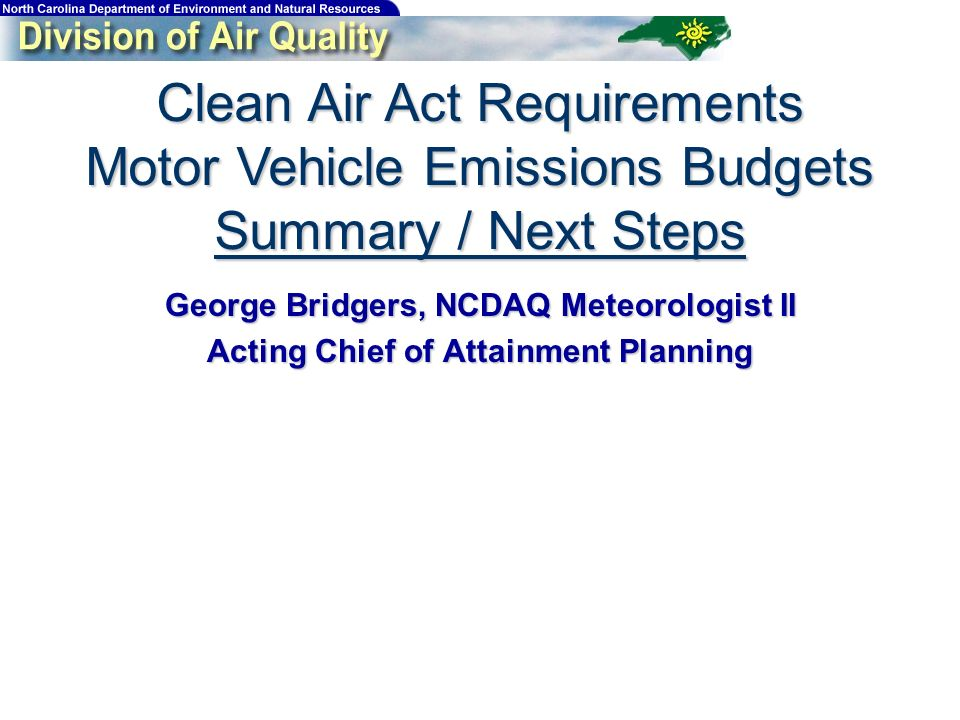 Clean Air Act Requirements Motor Vehicle Emissions Budgets Summary / Next Steps George Bridgers, NCDAQ Meteorologist II Acting Chief of Attainment Planning