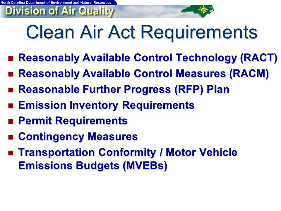 Clean Air Act Requirements Reasonably Available Control Technology (RACT) Reasonably Available Control Technology (RACT) Reasonably Available Control Measures (RACM) Reasonably Available Control Measures (RACM) Reasonable Further Progress (RFP) Plan Reasonable Further Progress (RFP) Plan Emission Inventory Requirements Emission Inventory Requirements Permit Requirements Permit Requirements Contingency Measures Contingency Measures Transportation Conformity / Motor Vehicle Emissions Budgets (MVEBs) Transportation Conformity / Motor Vehicle Emissions Budgets (MVEBs)