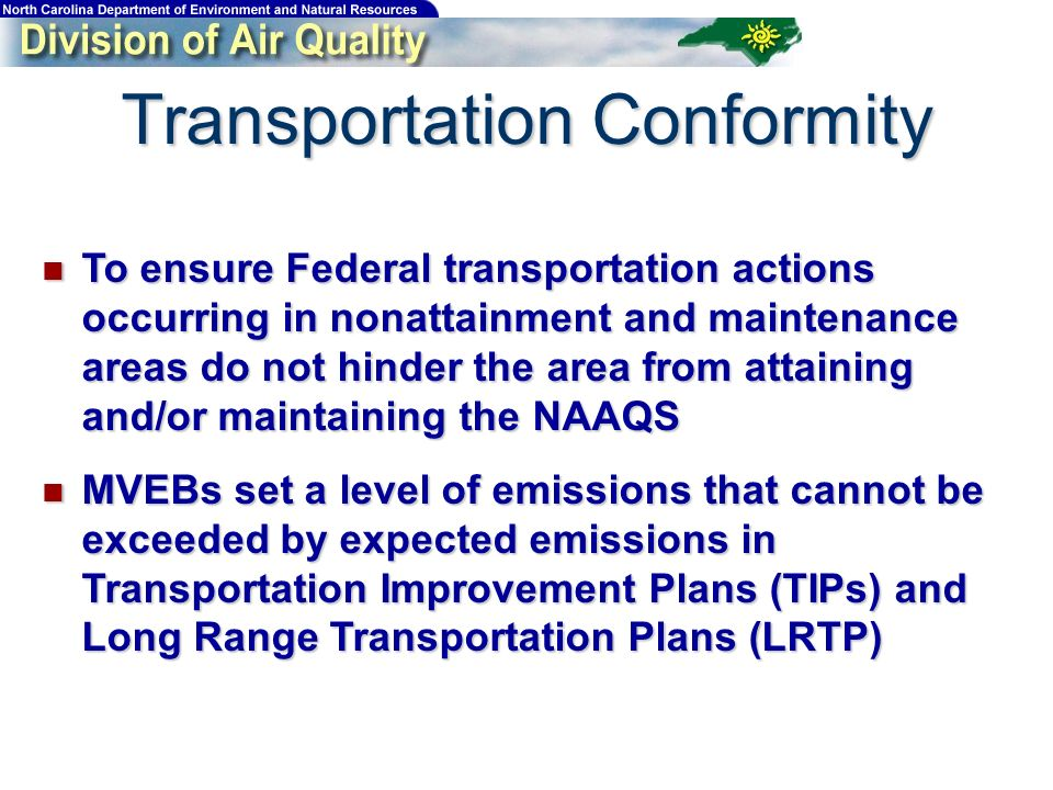 Transportation Conformity To ensure Federal transportation actions occurring in nonattainment and maintenance areas do not hinder the area from attaining and/or maintaining the NAAQS To ensure Federal transportation actions occurring in nonattainment and maintenance areas do not hinder the area from attaining and/or maintaining the NAAQS MVEBs set a level of emissions that cannot be exceeded by expected emissions in Transportation Improvement Plans (TIPs) and Long Range Transportation Plans (LRTP) MVEBs set a level of emissions that cannot be exceeded by expected emissions in Transportation Improvement Plans (TIPs) and Long Range Transportation Plans (LRTP)