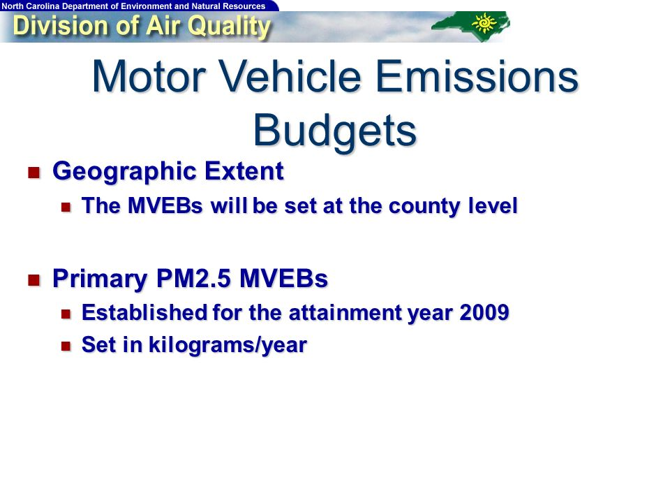 Motor Vehicle Emissions Budgets Geographic Extent Geographic Extent The MVEBs will be set at the county level The MVEBs will be set at the county level Primary PM2.5 MVEBs Primary PM2.5 MVEBs Established for the attainment year 2009 Established for the attainment year 2009 Set in kilograms/year Set in kilograms/year