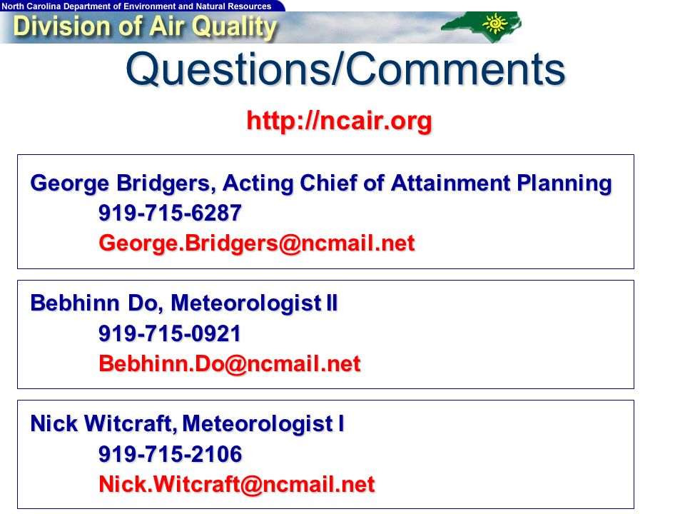 Questions/Comments http://ncair.org George Bridgers, Acting Chief of Attainment Planning 919-715-6287George.Bridgers@ncmail.net Bebhinn Do, Meteorologist II 919-715-0921Bebhinn.Do@ncmail.net Nick Witcraft, Meteorologist I 919-715-2106Nick.Witcraft@ncmail.net