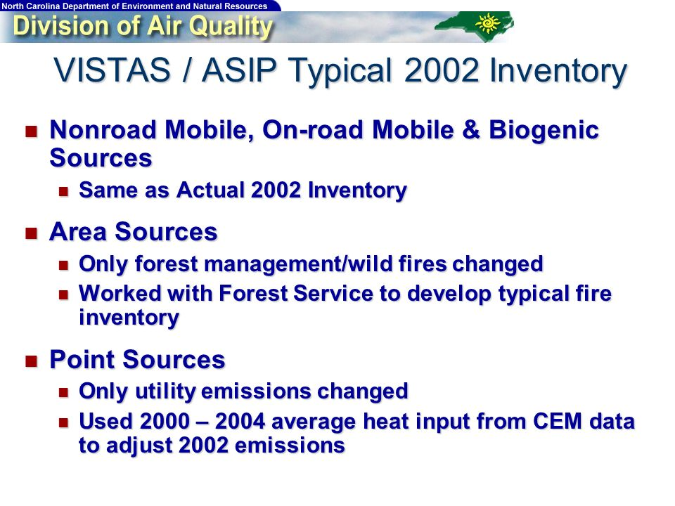 VISTAS / ASIP Typical 2002 Inventory Nonroad Mobile, On-road Mobile & Biogenic Sources Nonroad Mobile, On-road Mobile & Biogenic Sources Same as Actual 2002 Inventory Same as Actual 2002 Inventory Area Sources Area Sources Only forest management/wild fires changed Only forest management/wild fires changed Worked with Forest Service to develop typical fire inventory Worked with Forest Service to develop typical fire inventory Point Sources Point Sources Only utility emissions changed Only utility emissions changed Used 2000 – 2004 average heat input from CEM data to adjust 2002 emissions Used 2000 – 2004 average heat input from CEM data to adjust 2002 emissions