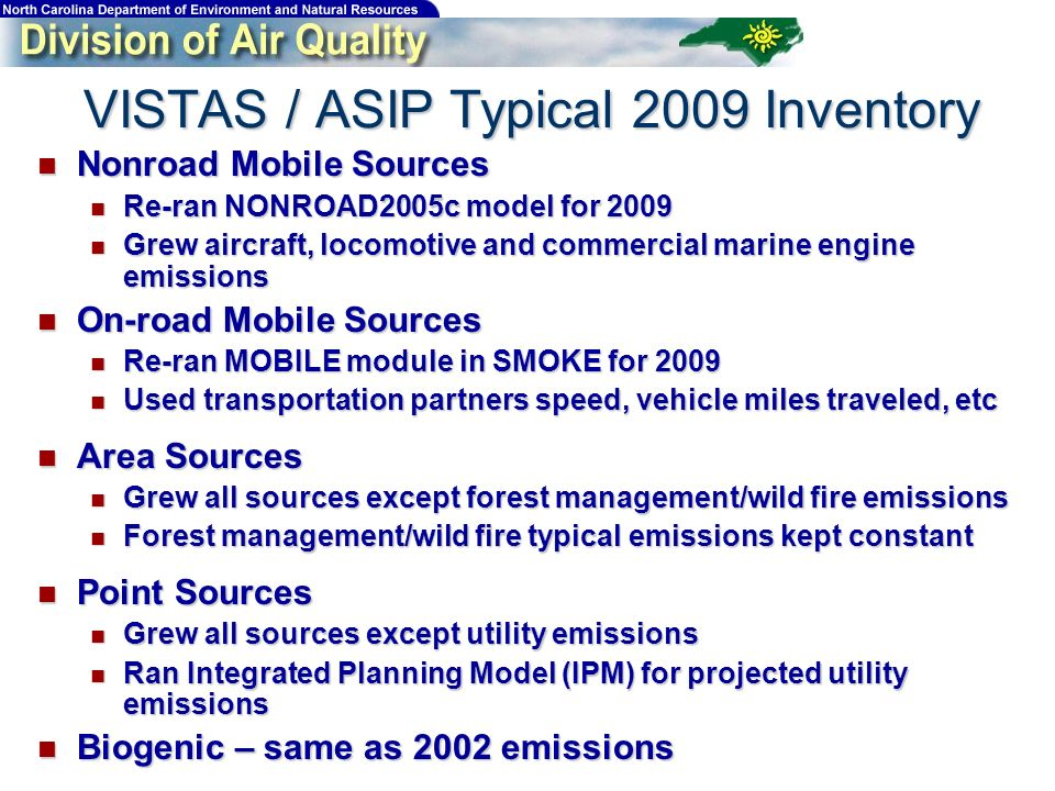 VISTAS / ASIP Typical 2009 Inventory Nonroad Mobile Sources Nonroad Mobile Sources Re-ran NONROAD2005c model for 2009 Re-ran NONROAD2005c model for 2009 Grew aircraft, locomotive and commercial marine engine emissions Grew aircraft, locomotive and commercial marine engine emissions On-road Mobile Sources On-road Mobile Sources Re-ran MOBILE module in SMOKE for 2009 Re-ran MOBILE module in SMOKE for 2009 Used transportation partners speed, vehicle miles traveled, etc Used transportation partners speed, vehicle miles traveled, etc Area Sources Area Sources Grew all sources except forest management/wild fire emissions Grew all sources except forest management/wild fire emissions Forest management/wild fire typical emissions kept constant Forest management/wild fire typical emissions kept constant Point Sources Point Sources Grew all sources except utility emissions Grew all sources except utility emissions Ran Integrated Planning Model (IPM) for projected utility emissions Ran Integrated Planning Model (IPM) for projected utility emissions Biogenic – same as 2002 emissions Biogenic – same as 2002 emissions
