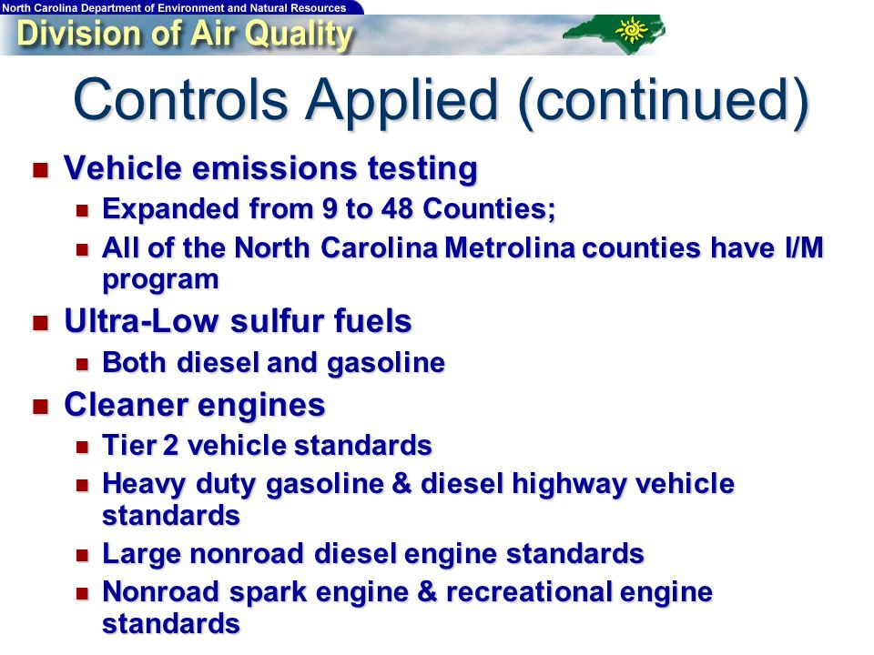 Controls Applied (continued) Vehicle emissions testing Vehicle emissions testing Expanded from 9 to 48 Counties; Expanded from 9 to 48 Counties; All of the North Carolina Metrolina counties have I/M program All of the North Carolina Metrolina counties have I/M program Ultra-Low sulfur fuels Ultra-Low sulfur fuels Both diesel and gasoline Both diesel and gasoline Cleaner engines Cleaner engines Tier 2 vehicle standards Tier 2 vehicle standards Heavy duty gasoline & diesel highway vehicle standards Heavy duty gasoline & diesel highway vehicle standards Large nonroad diesel engine standards Large nonroad diesel engine standards Nonroad spark engine & recreational engine standards Nonroad spark engine & recreational engine standards