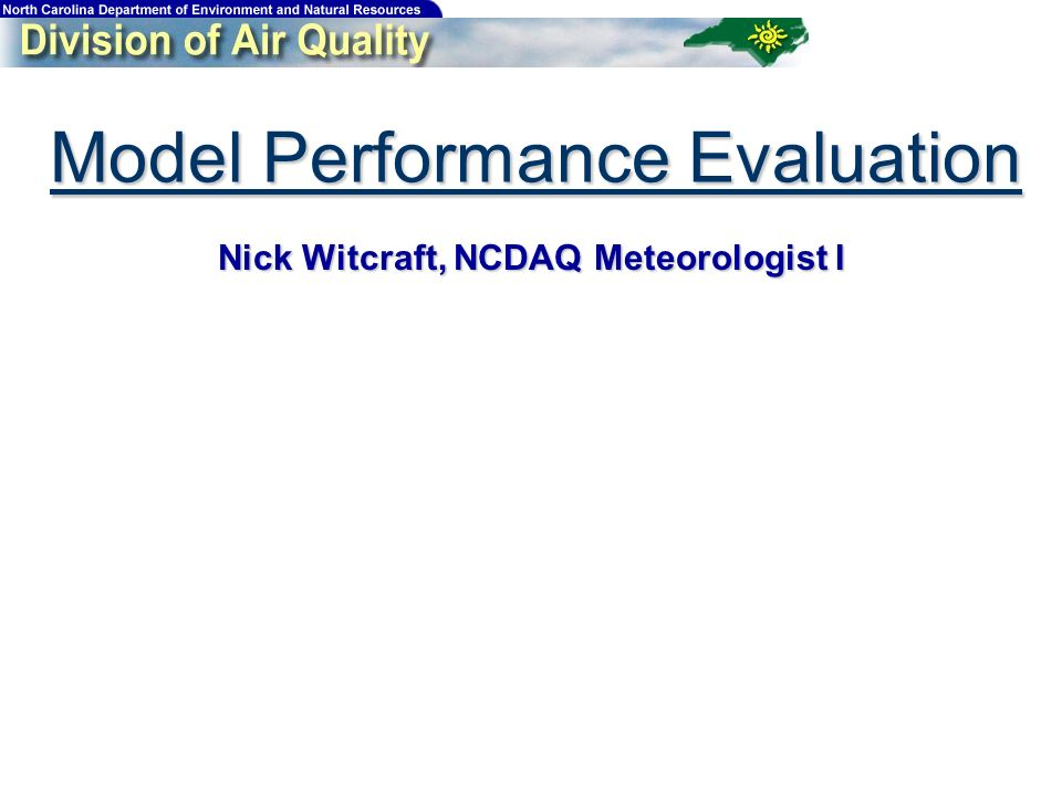 Model Performance Evaluation Nick Witcraft, NCDAQ Meteorologist I