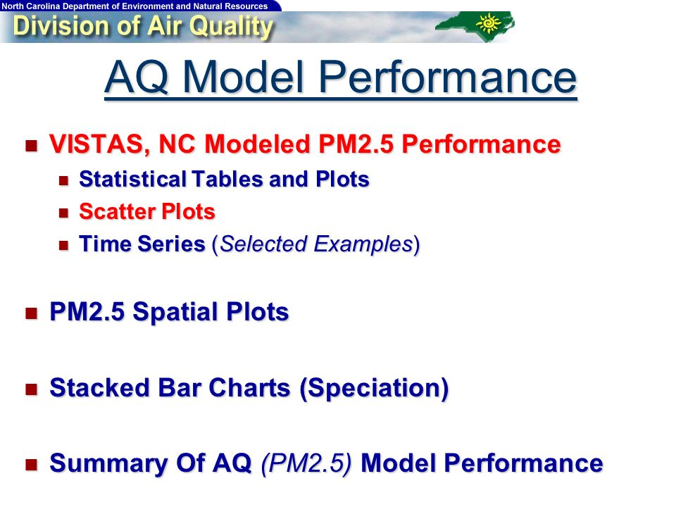 AQ Model Performance VISTAS, NC Modeled PM2.5 Performance VISTAS, NC Modeled PM2.5 Performance Statistical Tables and Plots Statistical Tables and Plots Scatter Plots Scatter Plots Time Series (Selected Examples) Time Series (Selected Examples) PM2.5 Spatial Plots PM2.5 Spatial Plots Stacked Bar Charts (Speciation) Stacked Bar Charts (Speciation) Summary Of AQ (PM2.5) Model Performance Summary Of AQ (PM2.5) Model Performance