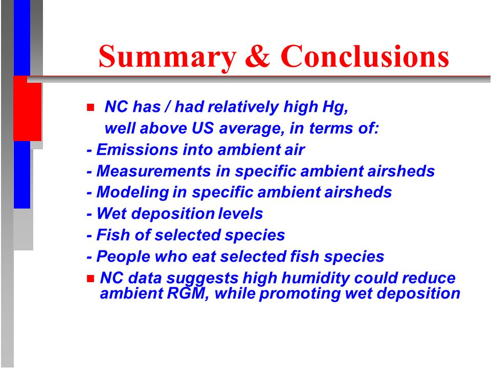 Summary & Conclusions n NC has / had relatively high Hg, well above US average, in terms of: - Emissions into ambient air - Measurements in specific ambient airsheds - Modeling in specific ambient airsheds - Wet deposition levels - Fish of selected species - People who eat selected fish species n NC data suggests high humidity could reduce ambient RGM, while promoting wet deposition