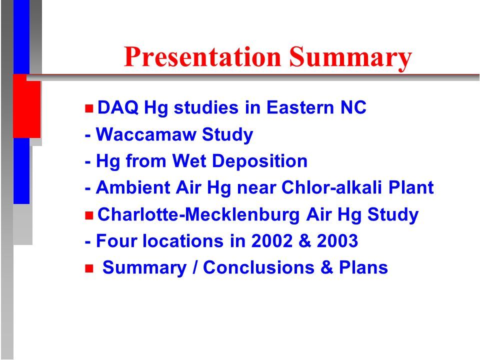 Presentation Summary n DAQ Hg studies in Eastern NC - Waccamaw Study - Hg from Wet Deposition - Ambient Air Hg near Chlor-alkali Plant n Charlotte-Mecklenburg Air Hg Study - Four locations in 2002 & 2003 n Summary / Conclusions & Plans