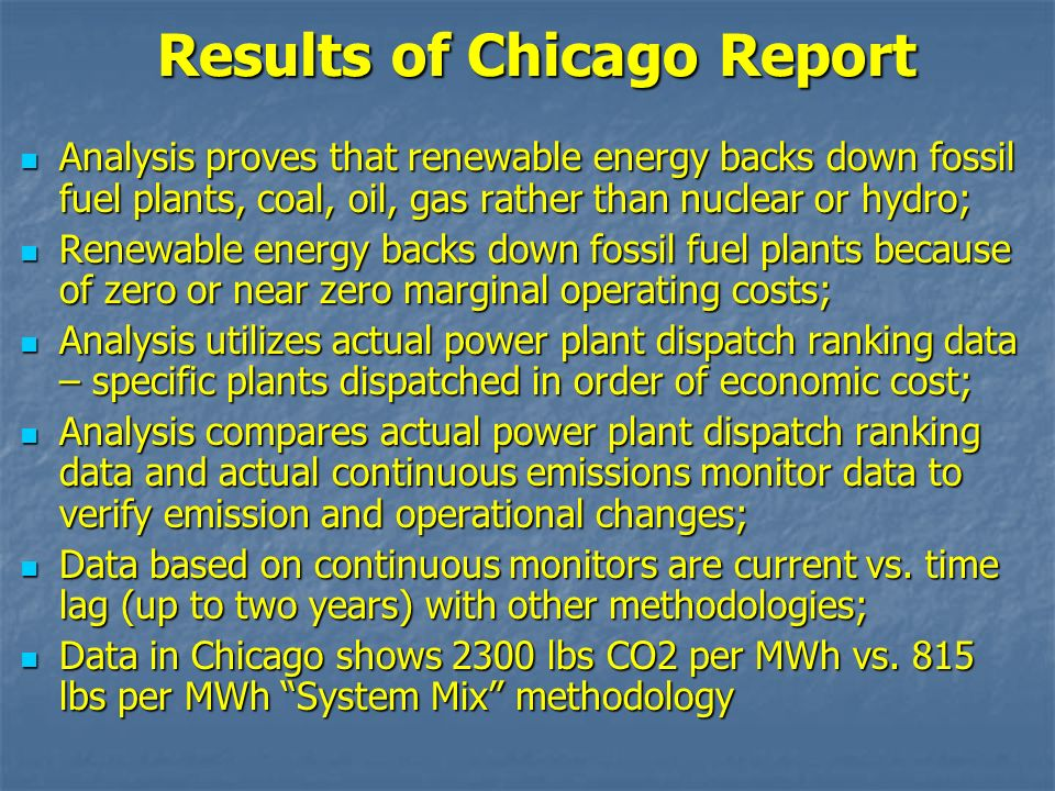 Results of Chicago Report Analysis proves that renewable energy backs down fossil fuel plants, coal, oil, gas rather than nuclear or hydro; Analysis proves that renewable energy backs down fossil fuel plants, coal, oil, gas rather than nuclear or hydro; Renewable energy backs down fossil fuel plants because of zero or near zero marginal operating costs; Renewable energy backs down fossil fuel plants because of zero or near zero marginal operating costs; Analysis utilizes actual power plant dispatch ranking data – specific plants dispatched in order of economic cost; Analysis utilizes actual power plant dispatch ranking data – specific plants dispatched in order of economic cost; Analysis compares actual power plant dispatch ranking data and actual continuous emissions monitor data to verify emission and operational changes; Analysis compares actual power plant dispatch ranking data and actual continuous emissions monitor data to verify emission and operational changes; Data based on continuous monitors are current vs.