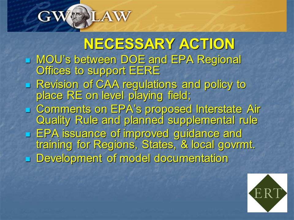 NECESSARY ACTION MOUs between DOE and EPA Regional Offices to support EERE MOUs between DOE and EPA Regional Offices to support EERE Revision of CAA regulations and policy to place RE on level playing field; Revision of CAA regulations and policy to place RE on level playing field; Comments on EPAs proposed Interstate Air Quality Rule and planned supplemental rule Comments on EPAs proposed Interstate Air Quality Rule and planned supplemental rule EPA issuance of improved guidance and training for Regions, States, & local govrmt.