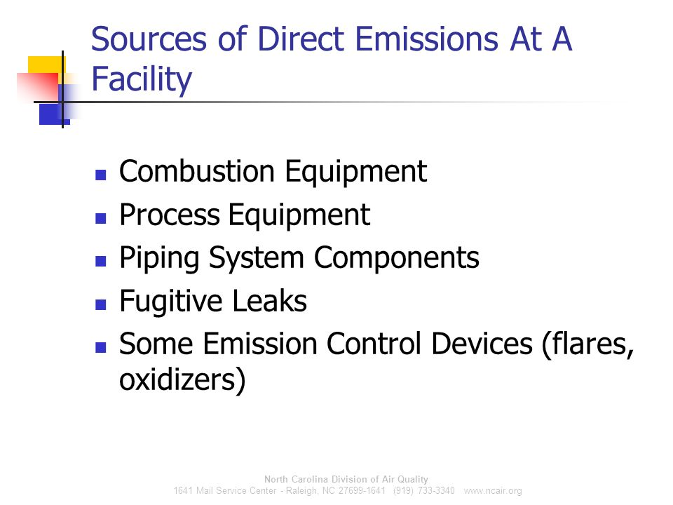 North Carolina Division of Air Quality 1641 Mail Service Center - Raleigh, NC 27699-1641 (919) 733-3340 www.ncair.org Sources of Direct Emissions At A Facility Combustion Equipment Process Equipment Piping System Components Fugitive Leaks Some Emission Control Devices (flares, oxidizers)