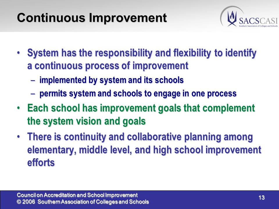 13 Council on Accreditation and School Improvement © 2006 Southern Association of Colleges and Schools Continuous Improvement System has the responsibility and flexibility to identify a continuous process of improvement System has the responsibility and flexibility to identify a continuous process of improvement – implemented by system and its schools – permits system and schools to engage in one process Each school has improvement goals that complement the system vision and goals Each school has improvement goals that complement the system vision and goals There is continuity and collaborative planning among elementary, middle level, and high school improvement efforts There is continuity and collaborative planning among elementary, middle level, and high school improvement efforts