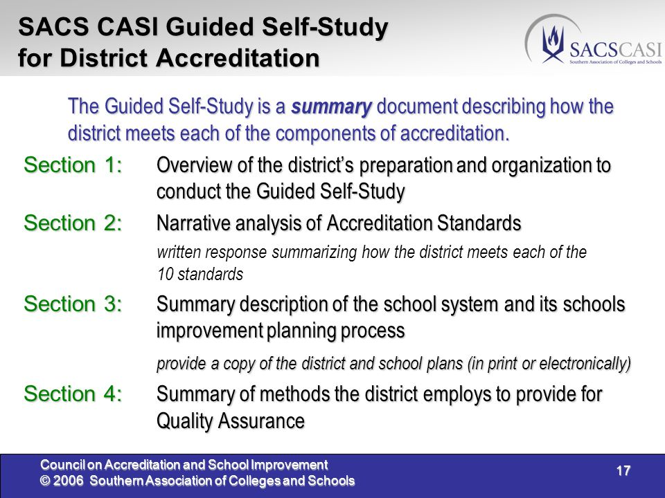 17 Council on Accreditation and School Improvement © 2006 Southern Association of Colleges and Schools SACS CASI Guided Self-Study for District Accreditation The Guided Self-Study is a summary document describing how the district meets each of the components of accreditation.