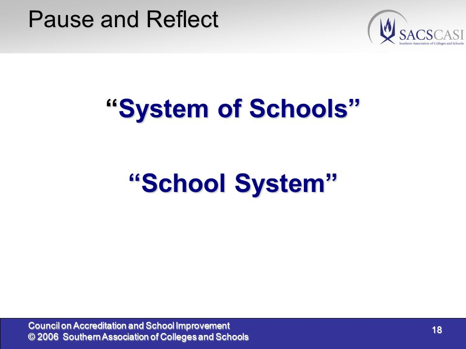 18 Council on Accreditation and School Improvement © 2006 Southern Association of Colleges and Schools Pause and Reflect System of SchoolsSystem of Schools School System