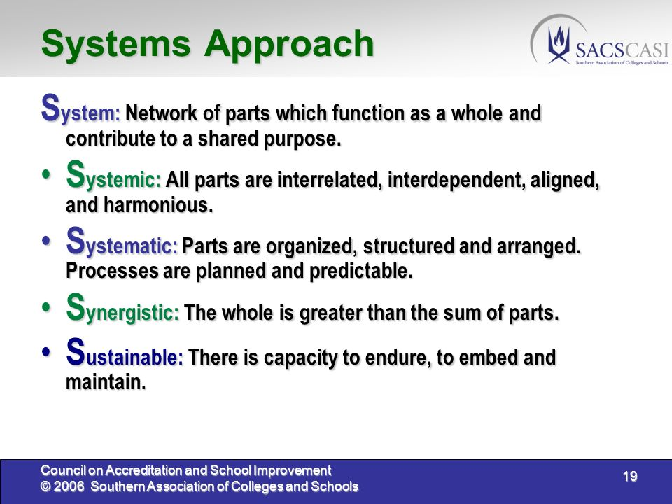 19 Council on Accreditation and School Improvement © 2006 Southern Association of Colleges and Schools Systems Approach S ystem: Network of parts which function as a whole and contribute to a shared purpose.