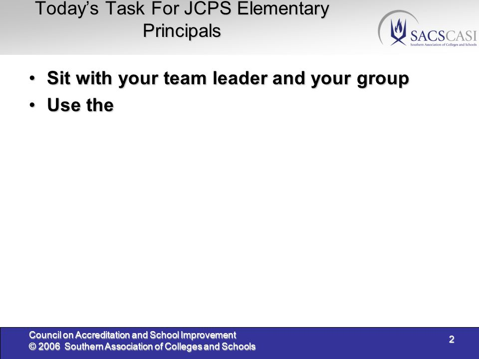 2 Council on Accreditation and School Improvement © 2006 Southern Association of Colleges and Schools Todays Task For JCPS Elementary Principals Sit with your team leader and your groupSit with your team leader and your group Use theUse the