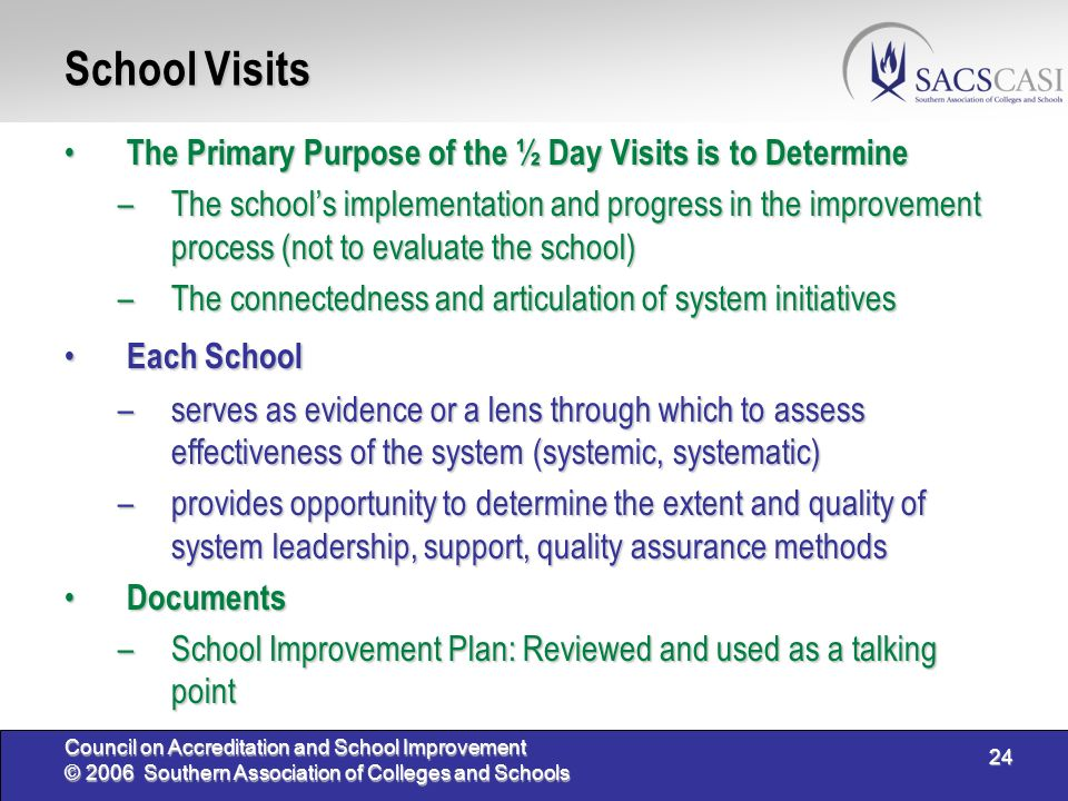 24 Council on Accreditation and School Improvement © 2006 Southern Association of Colleges and Schools School Visits The Primary Purpose of the ½ Day Visits is to Determine The Primary Purpose of the ½ Day Visits is to Determine –The schools implementation and progress in the improvement process (not to evaluate the school) –The connectedness and articulation of system initiatives Each School Each School –serves as evidence or a lens through which to assess effectiveness of the system (systemic, systematic) –provides opportunity to determine the extent and quality of system leadership, support, quality assurance methods Documents Documents –School Improvement Plan: Reviewed and used as a talking point