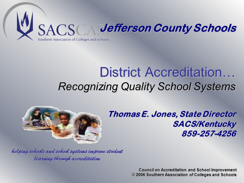 Council on Accreditation and School Improvement © 2006 Southern Association of Colleges and Schools Jefferson County Schools District Accreditation… Recognizing Quality School Systems Thomas E.