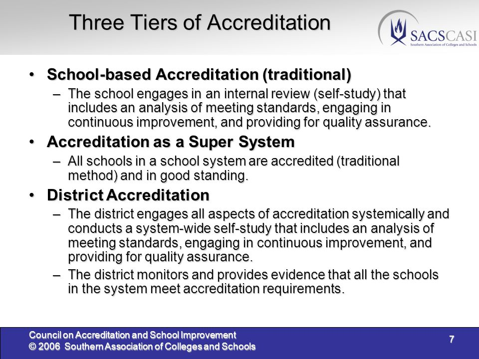 7 Council on Accreditation and School Improvement © 2006 Southern Association of Colleges and Schools Three Tiers of Accreditation School-based Accreditation (traditional)School-based Accreditation (traditional) –The school engages in an internal review (self-study) that includes an analysis of meeting standards, engaging in continuous improvement, and providing for quality assurance.